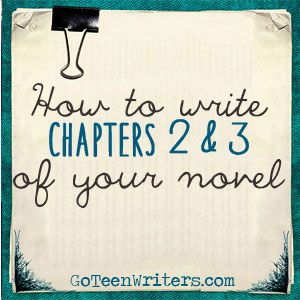 Go Teen Writers: How To Write Chapters 2 and 3 of Your Novel