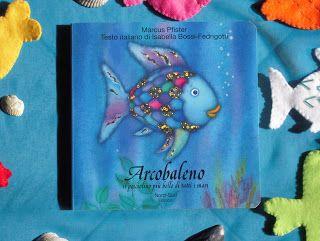 """pesciolino Arcobaleno """"Lontano lontano, nel profondo del mare, vive il pesciolino Arcobaleno. E' il pesce più bello del mare, e tutti ammirano le sue stupende scaglie, brillanti e colorate.""""  Io e Topastro abbiamo scoperto pesciolino Arcobaleno leggendo un post di Paola nel Marzo di questo anno, abbiamo solo un libro: """"Il pesciolino più bello di tutti mari"""" E' un libricino carino sul tema dell'egoismo e dell'amicizia."""