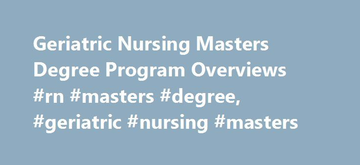 Geriatric Nursing Masters Degree Program Overviews #rn #masters #degree, #geriatric #nursing #masters http://wisconsin.nef2.com/geriatric-nursing-masters-degree-program-overviews-rn-masters-degree-geriatric-nursing-masters/  # Geriatric Nursing Masters Degree Program Overviews Essential Information Master's degree programs in geriatric nursing require students to understand the unique conditions that chronically affect the elderly, such as bowel and bladder problems, bed sores and more…