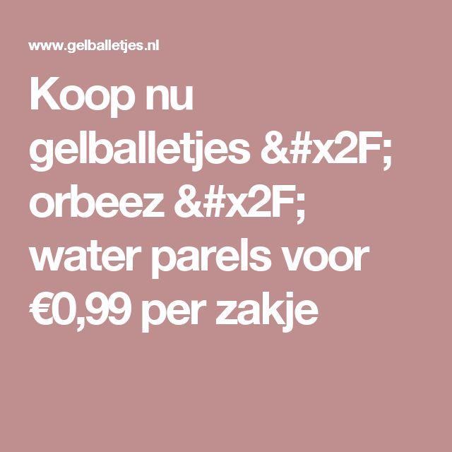 Koop nu gelballetjes / orbeez / water parels voor €0,99 per zakje