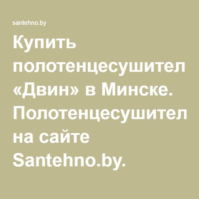 Купить полотенцесушитель «Двин» в Минске. Полотенцесушители на сайте Santehno.by.