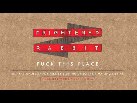 """Frightened Rabbit - Fuck This Place.    """"and i'm here just because..."""""""