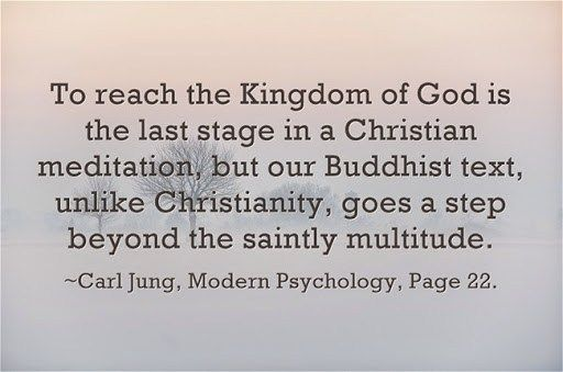 To reach the Kingdom of God is the last stage in a Christian meditation, but our Buddhist text, unlike Christianity, goes a step beyond the saintly multitude. ~Carl Jung, Modern Psychology, Page 22.