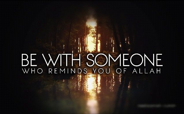 Find someone who reminds you of ALLAH...