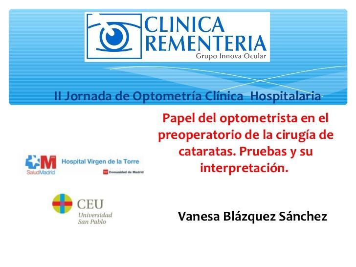 Clínica Rementería   http://www.cirugiaocular.com  Ponencia sobre el papel del optometrista en el preoperatorio de la cirugía de cataratas presentada en la II Jornada de Optometría Clínica Hospitalaria.