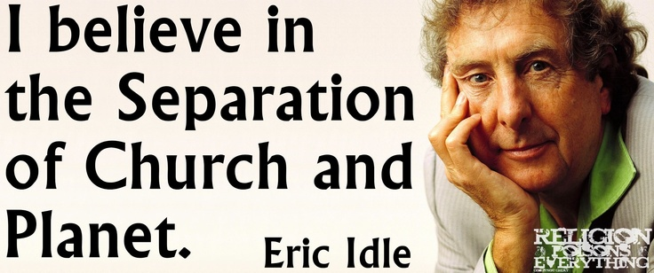 """I believe in the Seperation of Church and Planet."" -Eric Idle"