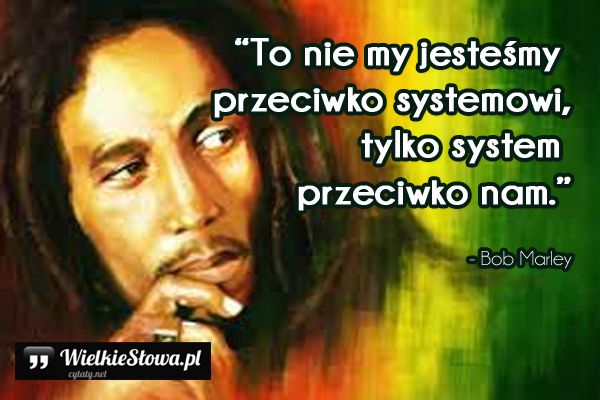 To nie my jesteśmy przeciwko systemowi... #Marley-Bob,  #Różne