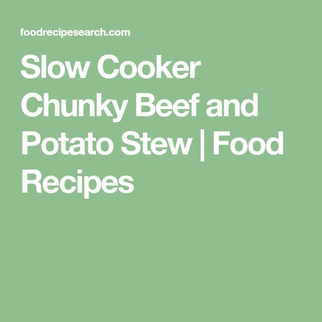 Slow Cooker Chunky Beef and Potato Stew   Food Recipes