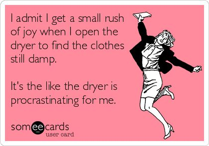 I admit I get a small rush of joy when I open the dryer to find the clothes still damp. It's the like the dryer is procrastinating for me. | Confession Ecard