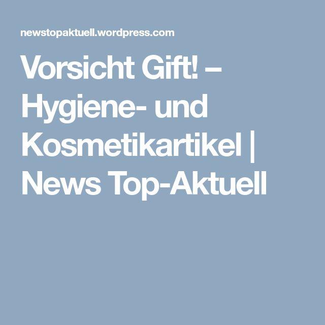 Vorsicht Gift! – Hygiene- und Kosmetikartikel | News Top-Aktuell