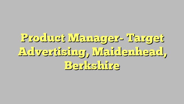 Product Manager- Target Advertising, Maidenhead, Berkshire