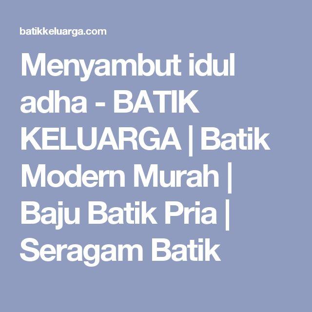 Menyambut idul adha - BATIK KELUARGA | Batik Modern Murah | Baju Batik Pria | Seragam Batik
