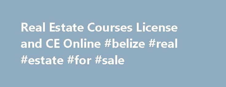 Real Estate Courses License and CE Online #belize #real #estate #for #sale http://remmont.com/real-estate-courses-license-and-ce-online-belize-real-estate-for-sale/  #real estate courses online # Online Real Estate Schools Online real estate courses are rapidly gaining popularity. Take courses to get a real estate license, broker license,real estate continuing education courses, post licensing courses, certification and training courses, exam preparation books and software nationwide with…