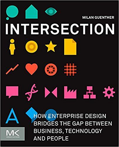Intersection: How Enterprise Design Bridges the Gap between Business, Technology, and People: Amazon.co.uk: Milan Guenther: 9780123884350: Books