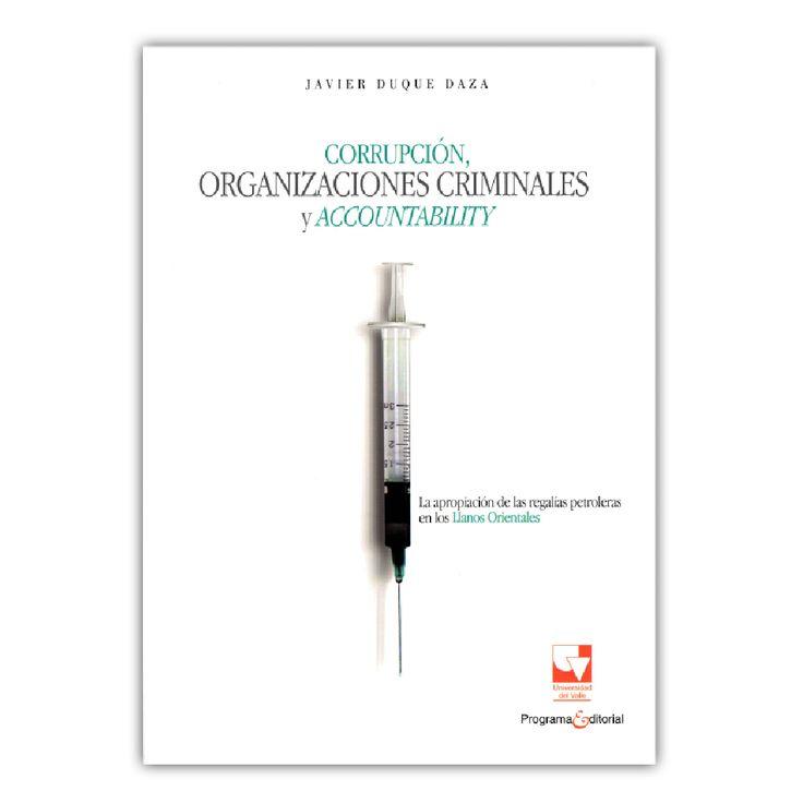 Corrupción, organizaciones criminales y accountability – Javier Duque Daza – Universidad del Valle www.librosyeditores.com Editores y distribuidores.