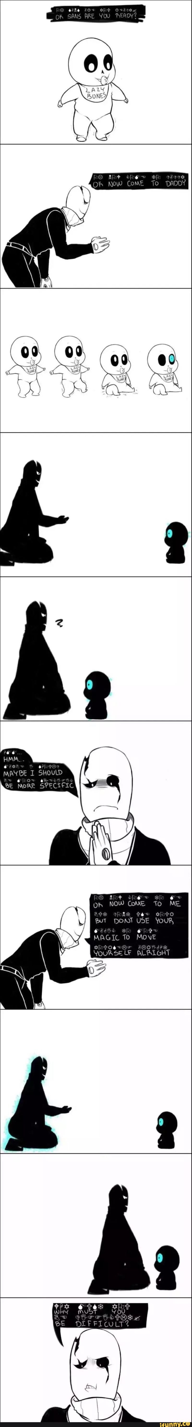 Baby sans doing the opposite  Gaster: I am really happy he moved but scared and annoyed at the same time....he is getting really smart Sans:.....Goo! *levitates into his father's lap* Gaster: sans you lazy bones....  -_-