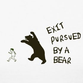 exit pursued by a bear. I was reading The Winter's Tale and this caught me by surprise because I think I'd heard it before but I didn't know it was from this play. I laughed for more than 5 minutes. Exit pursued by a bear. Hilarious.