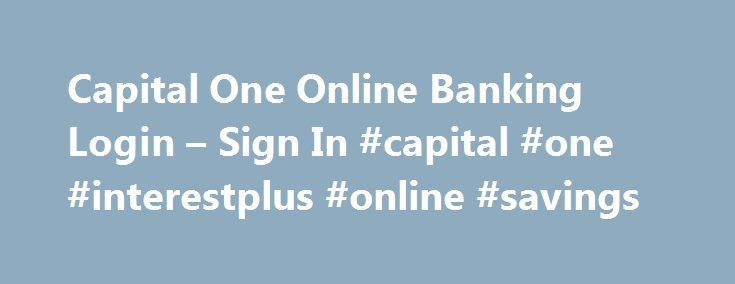 Capital One Online Banking Login – Sign In #capital #one #interestplus #online #savings http://rhode-island.remmont.com/capital-one-online-banking-login-sign-in-capital-one-interestplus-online-savings/  # Capital One Online Banking Login Sign In Capital One Bank provides Capital One Online Banking login or sign in for UK, US and Canada clients including credit card services with best rates. Through their secure website www.capitalone.com. Capital One Bank you can login and sign in to your…