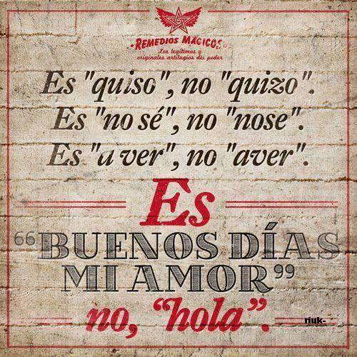 """'Es """"quiso"""", no """"quizo"""". Es """"no se"""", no """"nose"""". Es """"a ver"""", no """"aver"""". Es """"buenos dias amor"""" no """"hola"""".'"""