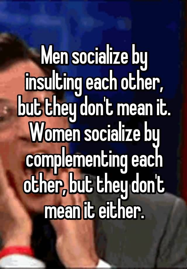 """""""Men socialize by insulting each other, but they don't mean it. Women socialize by complementing each other, but they don't mean it either."""""""