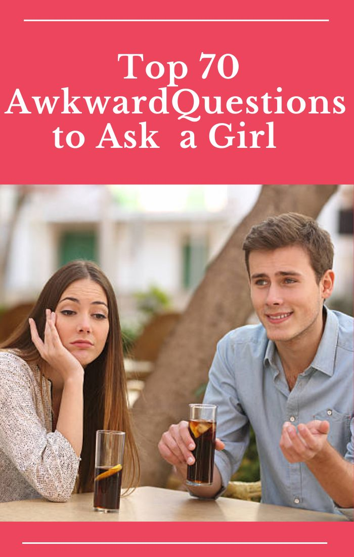 Top 70 Awkward Questions to Ask a Girl   Awkward questions