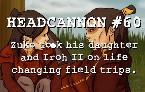 """Zuko took his daughter and Iroh II on life changing field trips."" AWH!! Hahaha"