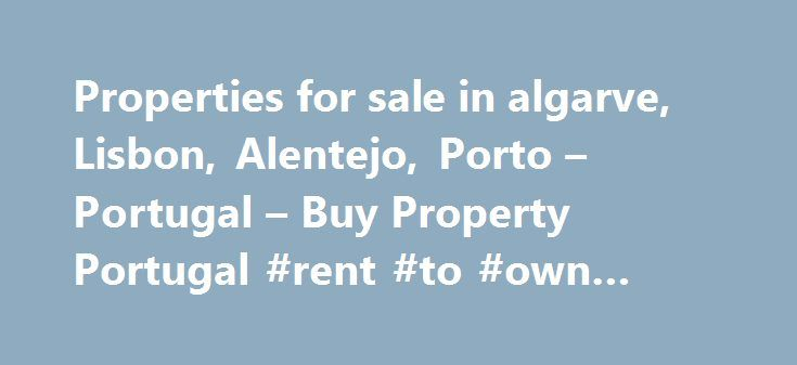 Properties for sale in algarve, Lisbon, Alentejo, Porto – Portugal – Buy Property Portugal #rent #to #own #home http://rentals.nef2.com/properties-for-sale-in-algarve-lisbon-alentejo-porto-portugal-buy-property-portugal-rent-to-own-home/  #property buy # Buy Property in Portugal Buy Property Portugal is an Algarve based real estate agency with a large portfolio of real estate for sale throughout Portugal. Our property portal offers property in the Algarve, Lisbon, Silver Coast, Blue Coast…