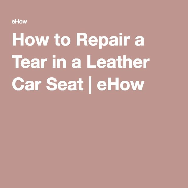 How To Repair A Tear In A Leather Car Seat Car Seats And