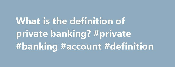 "What is the definition of private banking? #private #banking #account #definition http://ohio.remmont.com/what-is-the-definition-of-private-banking-private-banking-account-definition/  What is the definition of ""private banking""? Quick Answer Investopedia lists private banking as a service offered by many financial institutions that gives high net worth individuals personalized banking and investment options along with personal contacts at the bank who handle their accounts. Private banking…"