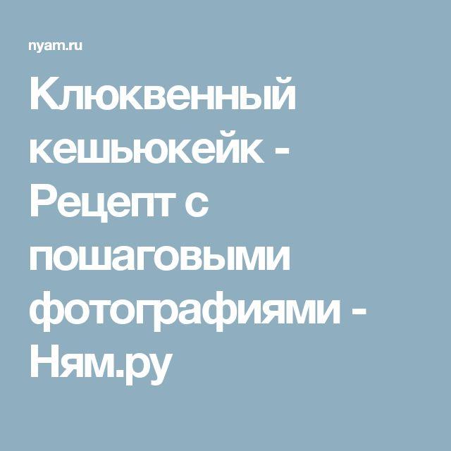 Клюквенный кешьюкейк - Рецепт с пошаговыми фотографиями - Ням.ру