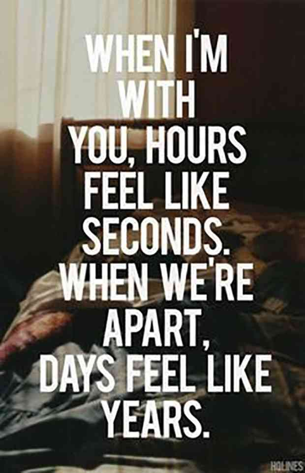 """""""When I'm with you, hours feel like seconds. When we're apart, days feel like years."""""""