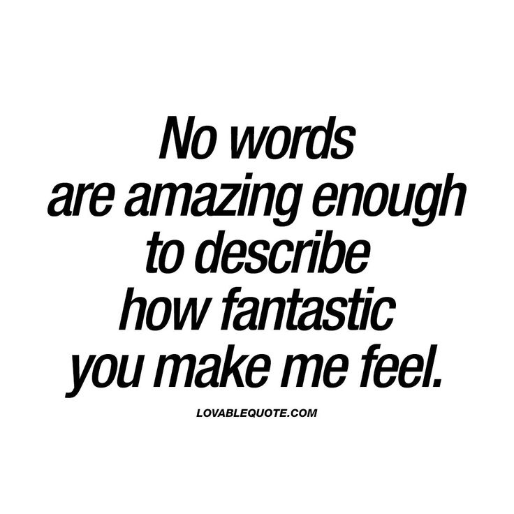 """""""No words are amazing enough to describe how fantastic you make me feel."""" You know when your boyfriend, husband, girlfriend or wife makes you feel so damn good? That amazing feeling of TOTAL happiness? This is all about that feeling. That mind-blowing feeling which you simply can't find any words amazing enough to describe it.  www.lovablequote.com for all our quotes about love, relationships and happiness."""