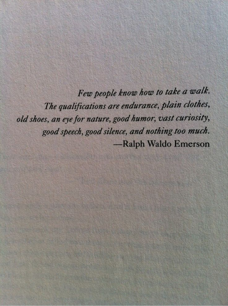 """""""Few people know how to take a walk. The qualifications are endurance, plain clothes, old shoes, an eye for nature, good humor, vast curiosity, good speech, good slience, and nothing too much."""" - Ralph Waldo Emerson"""