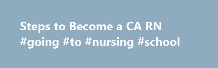 Steps to Become a CA RN #going #to #nursing #school http://trading.nef2.com/steps-to-become-a-ca-rn-going-to-nursing-school/  # Steps to Become a California Registered Nurse 1. Take college prep classes in high school 2. Choose the type of nursing school you want to attend 3. Select a college and apply for admission 1. Take college prep classes in high school In addition to a U.S. high school education or the equivalent as described in Section 1412 of the Board's regulations to become a…