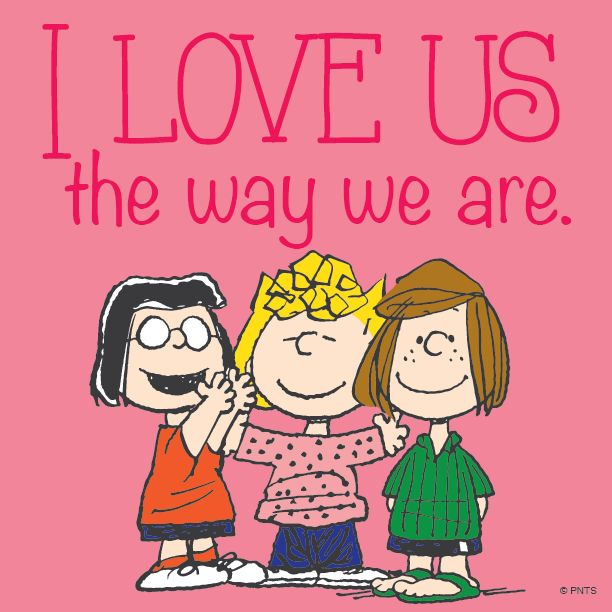 'I love us the way we are.'  Marcy, Sally, & Peppermint Patty, the Peanuts Gang and Charlie Brown.