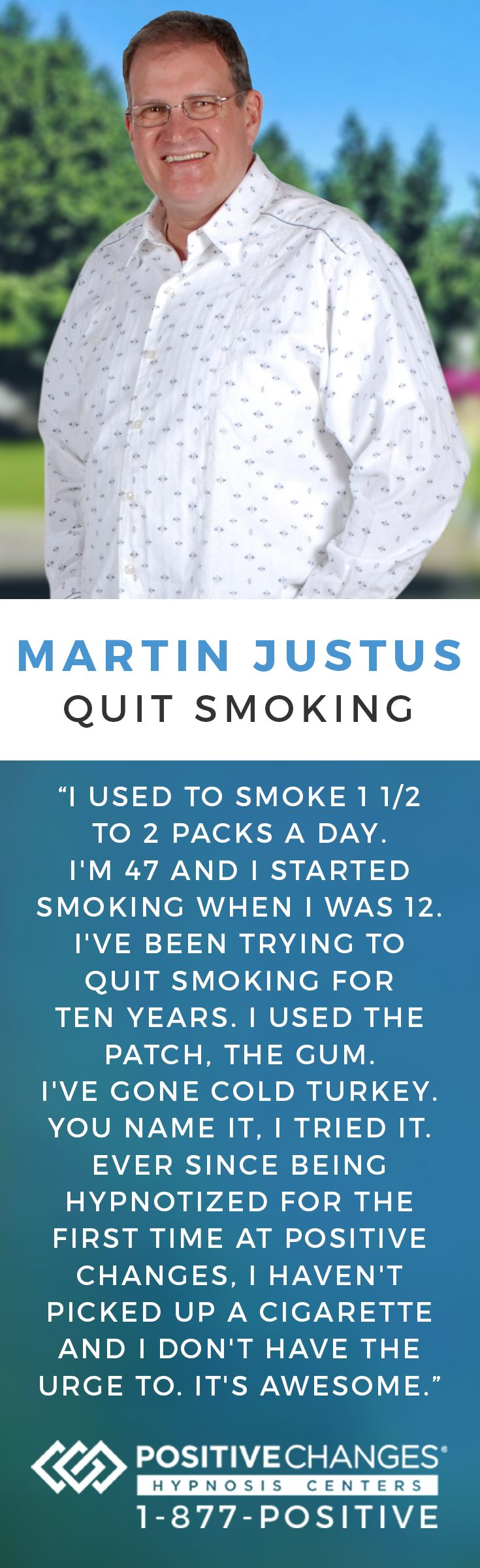 Martin was able to successfully quit smoking with Positive Changes Hypnosis. Our mission is to help people make Positive Changes in their lives. We have given tens of thousands of people the power to change their habits, behaviors and lives safely and effectively. To learn more, give us a call at 877-POSITIVE today!