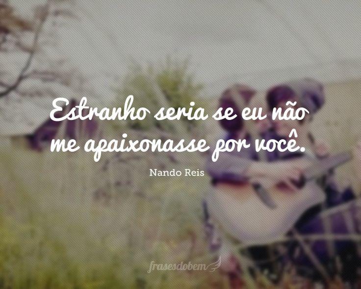 """""""Estranho seria se eu não me apaixonasse por você"""" - Nando Reis"""