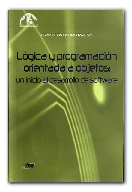 Lógica y programación orientada a objetos: un inicio al desarrollo de software  http://www.librosyeditores.com/tiendalemoine/ingenieria-sistemas-informatica/879-logica-programacion-objetos-inicio-desarrollo-software.html  Editores y distribuidores