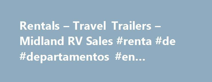 Rentals – Travel Trailers – Midland RV Sales #renta #de #departamentos #en #coyoacan http://rentals.remmont.com/rentals-travel-trailers-midland-rv-sales-renta-de-departamentos-en-coyoacan/  #travel trailer rental # Ameri-Lite Trailers We have various models, layouts and sizes according to the number in your family. Please take into consideration your tow vehicle. * Delivery is available upon request for an additional fee. ** Call to place special deliver requests for holidays. Renting a…