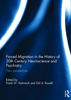 Frank W. Stahnisch & Gul A. Russell, eds., Forced Migration in the History of 20th Century Neuroscience and Psychiatry: New Perspectives, Routledge, Sept. 2017