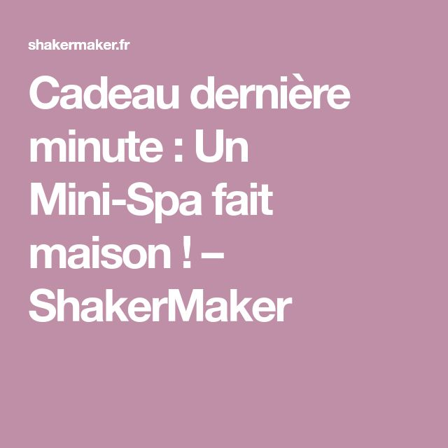 Cadeau dernière minute : Un Mini-Spa fait maison ! – ShakerMaker