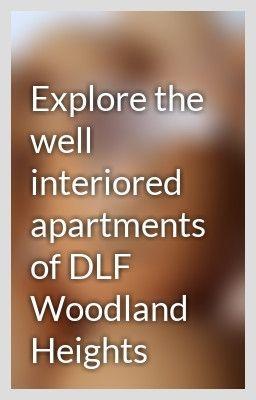 Explore the well interiored apartments of DLF Woodland Heights - NavneetJaypee