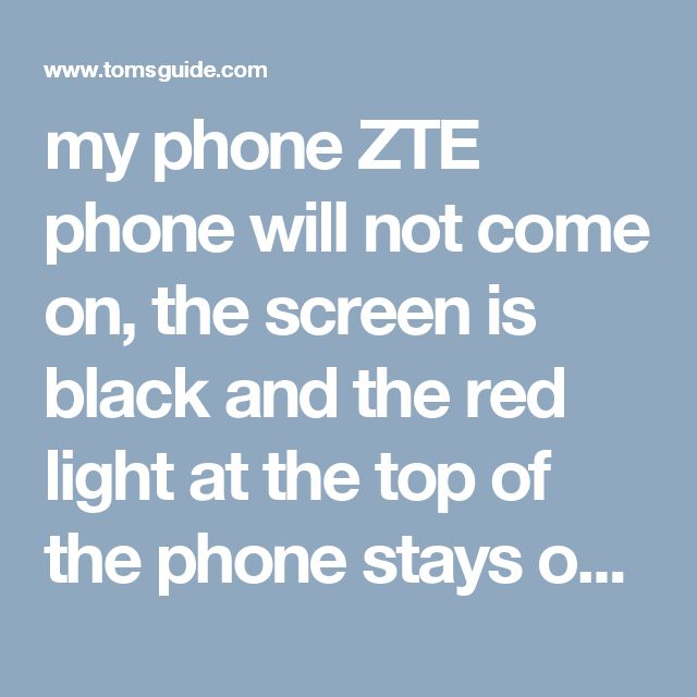 my phone ZTE phone will not come on, the screen is black and the red light at the top of the phone stays on [Solved] - ZTE - Android Smartphones
