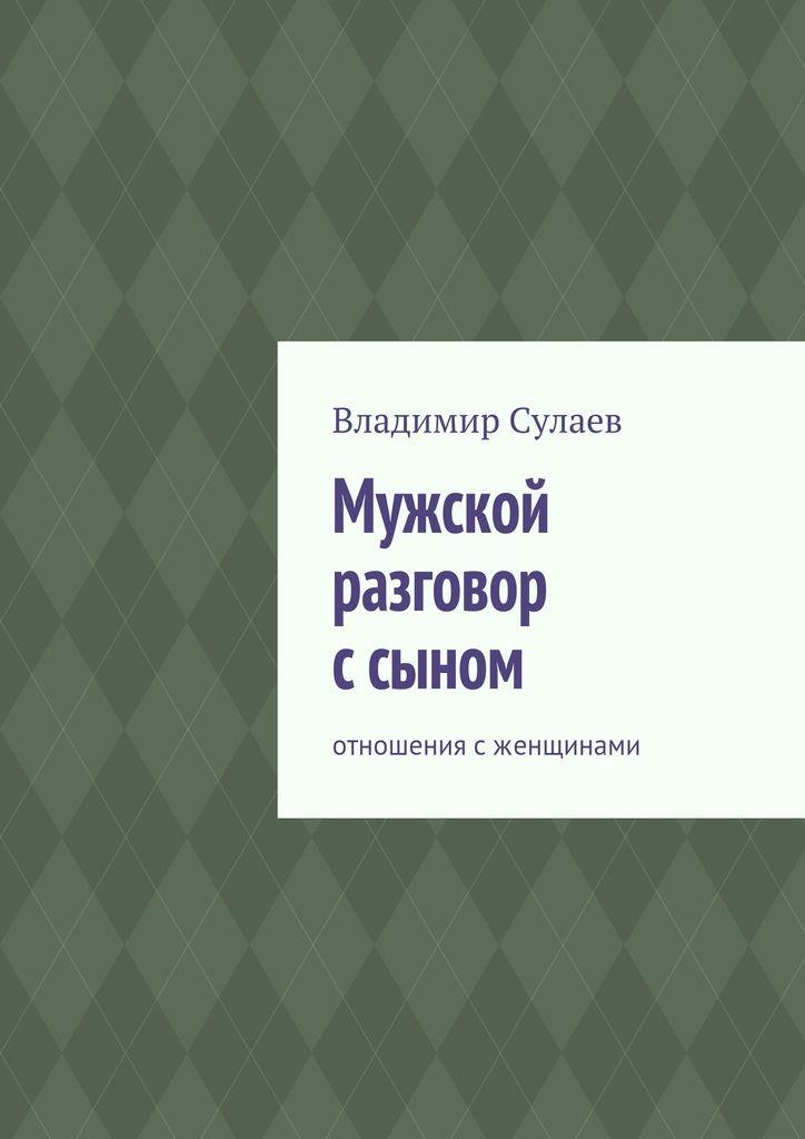 Мужской разговор ссыном - Владимир Сулаев — Ridero