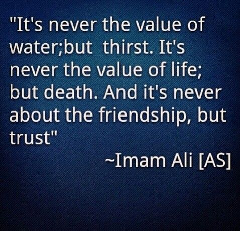 """""""It's never the value of water, but thirst. It's never the value of life, but death. And it's never about the friendship, but trust."""" … 