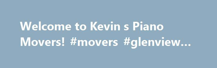 Welcome to Kevin s Piano Movers! #movers #glenview #il http://debt.nef2.com/welcome-to-kevin-s-piano-movers-movers-glenview-il/  # When Quality Matters When choosing a piano mover, quality matters more than ever. The initial investment in a piano can be wasted in the blink of an eye if you make the decision to hire an inexperienced piano mover. Kevin's piano moving, inc. has over 18 years experience moving baby grands, uprights, full size grands and everything in between! Can We Handle It…