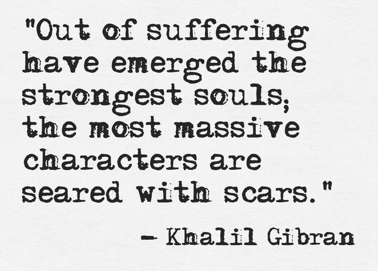 """Out of suffering have emerged the strongest souls; the most massive characters are seared with scars."" ~ Khalil Gibran"