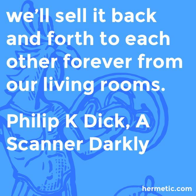 we'll sell it back and forth to each other forever from our living rooms.  Philip K Dick, A Scanner Darkly  https://www.amazon.com/Scanner-Darkly-Philip-K-Dick/dp/0547572174/ref=as_li_ss_tl?ie=UTF8&linkCode=sl1&tag=hermeticlibrary-20&linkId=325fb0a424e09a07cc073f601c766822