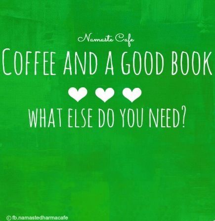 Coffee and a good book quote via Namaste Cafe at www.Facebook.com/NamasteDharmaCafe
