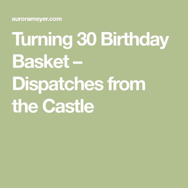 Turning 30 Birthday Basket – Dispatches from the Castle